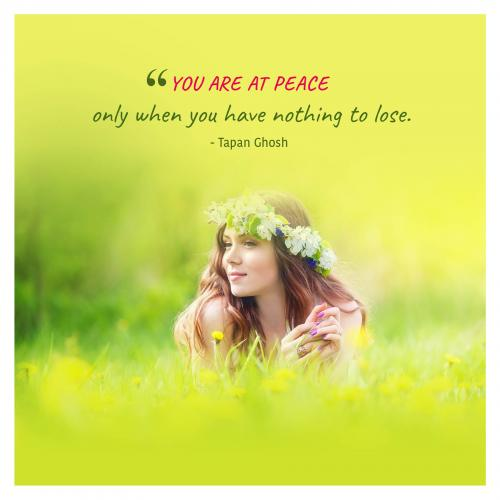 You are at peace only when you have nothing to lose.