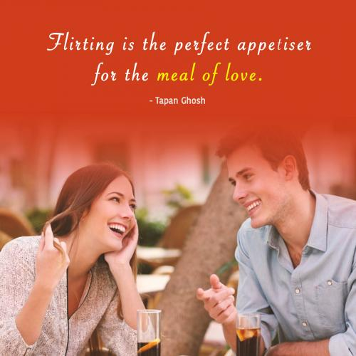 Flirting is the perfect appetiser for the meal of love.