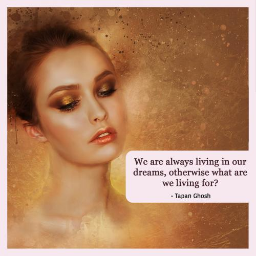 We are always living in our dreams, otherwise what are we living for?