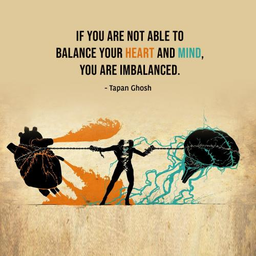 If you are not able to balance your heart and mind, you are imbalanced.