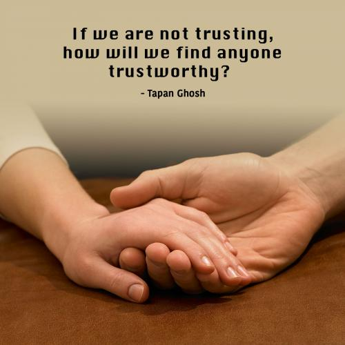 If we are not trusting, how will we find anyone trustworthy?