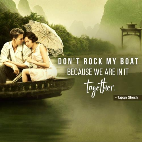 Don't rock my boat because we are in it together.