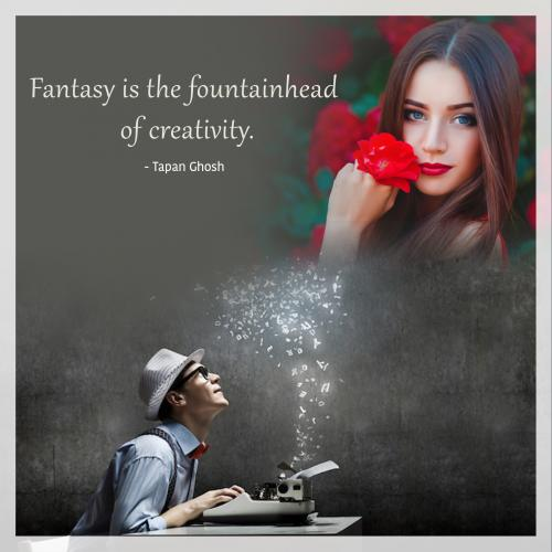 Fantasy is the fountainhead of creativity.