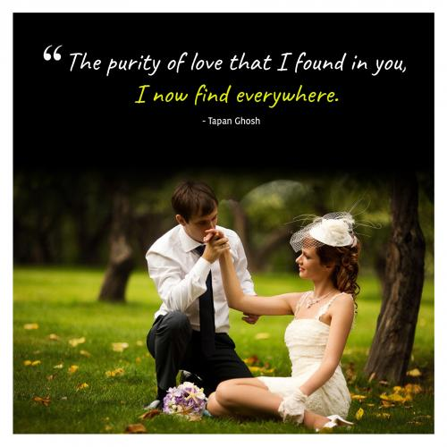 The purity of love that I found in you, I now find everywhere.