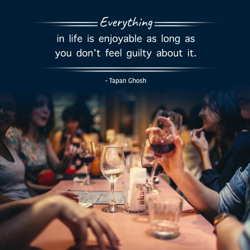Everything in life is enjoyable as long as you dont feel guilty about it.