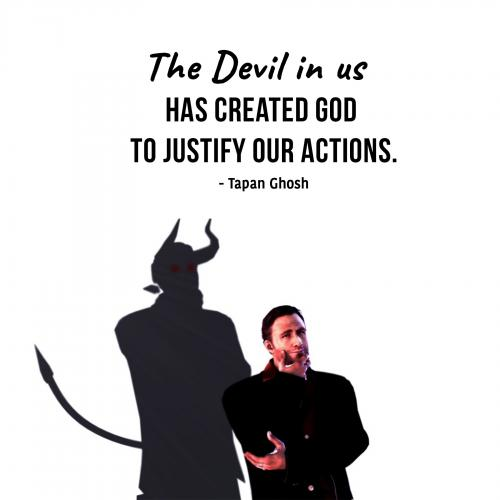 The Devil in us has created God to justify our actions.