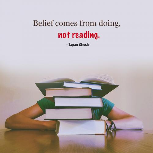 Belief comes from doing, not reading.