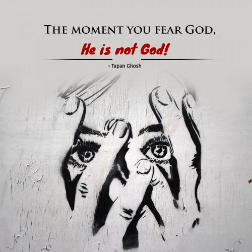 The moment you fear God, He is not God!