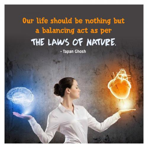 Our life should be nothing but a balancing act as per the laws of nature.