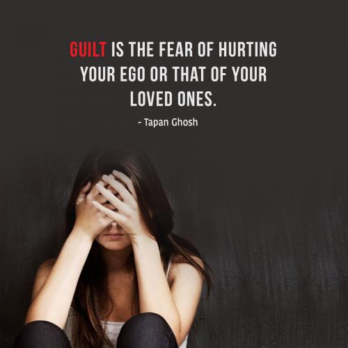 Guilt is the fear of hurting your ego or that of your loved ones.