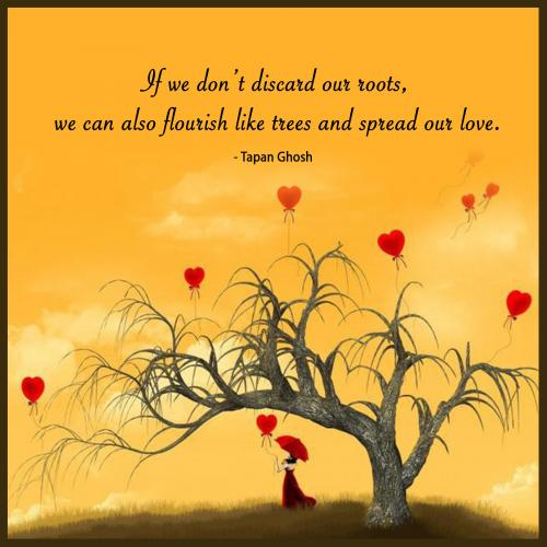 If we dont discard our roots, we can also flourish like trees and spread our love.