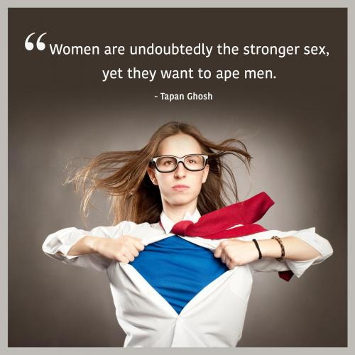 Women are undoubtedly the stronger sex, yet they want to ape men.
