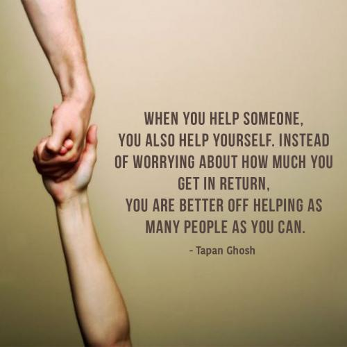 When you help someone, you also help yourself. Instead of worrying about how much you get in return, you are better off helping as many  people as you can.