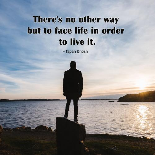 There's no other way but to face life in order to live it.