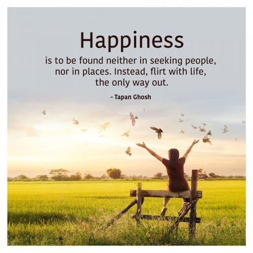 Happiness is to be found neither in seeking people, nor in places. Instead, flirt with life, the only way out.
