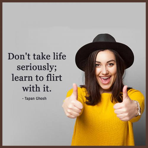 Don't take life seriously; learn to flirt with it.