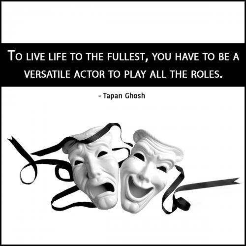 To live life to the fullest, you have to be a versatile actor to play all the roles.