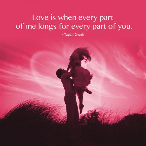Love is when every part of me longs for every part of you.