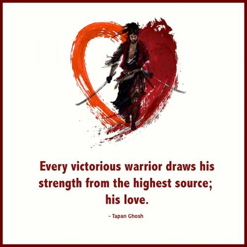 Every victorious warrior draws his strength from the highest source; his love.