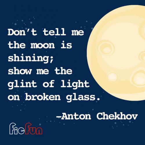 Don't tell me the moon is shining; show me the glint of light on broken glass.