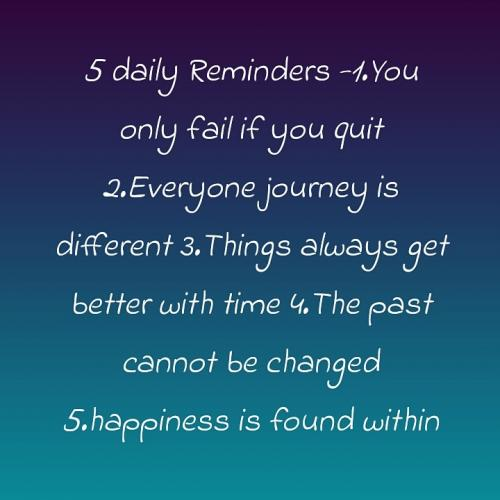 Five daily Reminders 1. You only fail if you quit. 2. Everyone's journey is different. 3. Things always get better with time. 4. The past cannot be changed. 5. Happiness is found within.