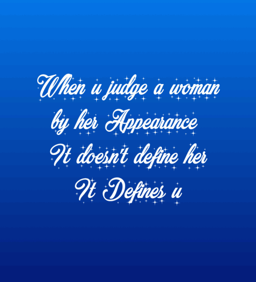 When u judge a woman by her appearance it doesn't define her,it define u.
