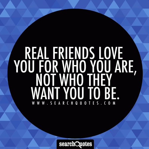 Real friends love you for who you are, not who they want you to be.