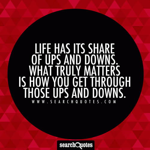 Life has its share of ups and downs. What truly matters is how you get through those ups and downs.