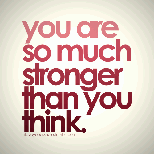 You are so much stronger than you think.