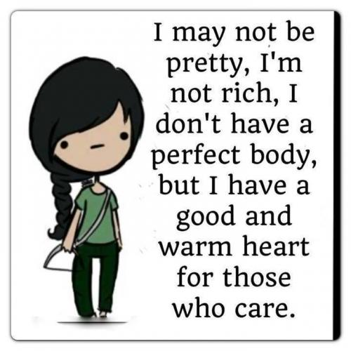 I may not be pretty, I'm not rich, I don't have a perfect body, but I have a good and warm heart for those who care.