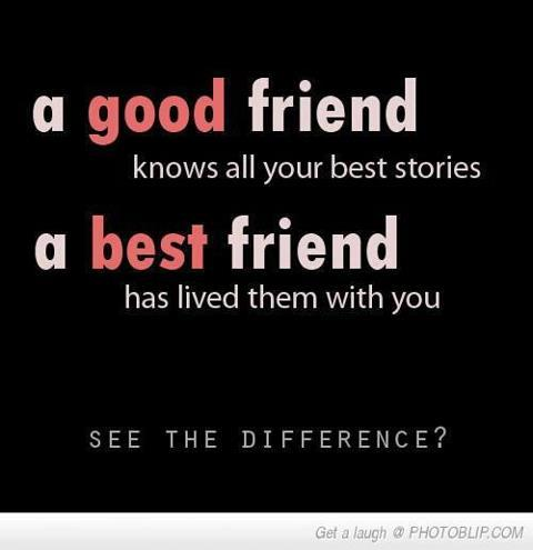 A good friend knows all your best stories. A best friend has lived them with you. See the difference?