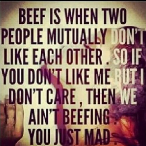 Beef is when two people mutually don't like each other. So if you don't like me but I don't care, then we ain't beefing. You just mad!