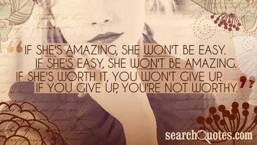 If she's amazing, she won't be easy. If she's easy, she won't be amazing. If she's worth it, you won't give up. If you give up, you're not worthy.
