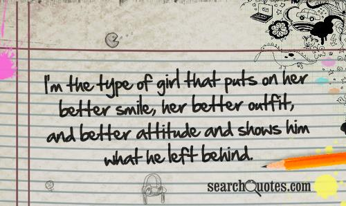 I'm the type of girl that puts on her better smile, her better outfit, and better attitude and shows him what he left behind.