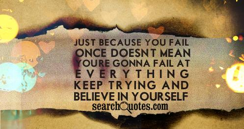 Just because you fail once, doesn't mean you're gonna fail at everything. Keep trying and believe in yourself!