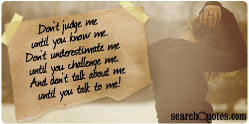 Don't judge me until you know me. Don't underestimate me until you challenge me. And don't talk about me until you talk to me!