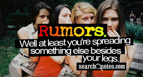 Rumors. Well at least you're spreading something else besides your legs.