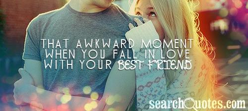 That awkward moment when you fall in love with your best friend.