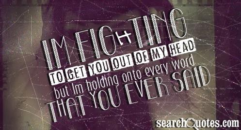 Im fighting to get you out of my head but Im holding onto every word that you ever said.
