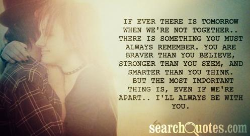 If ever there is tomorrow when we're not together.. there is something you must always remember. you are braver than you believe, stronger than you seem, and smarter than you think. but the most important thing is, even if we're apart.. I'll always be with you.