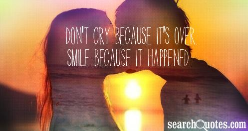 Don't cry because it's over. Smile because it happened.