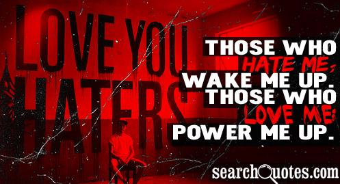Those who hate me; wake me up. Those who love me; power me up.