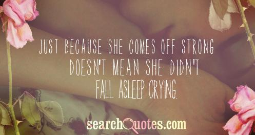 Just because she comes off strong doesn't mean she didn't fall asleep crying.