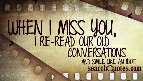 When I miss you, I re-read our old conversations and smile like an idiot.