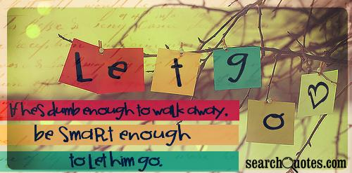 If hes dumb enough to walk away, be smart enough to let him go.