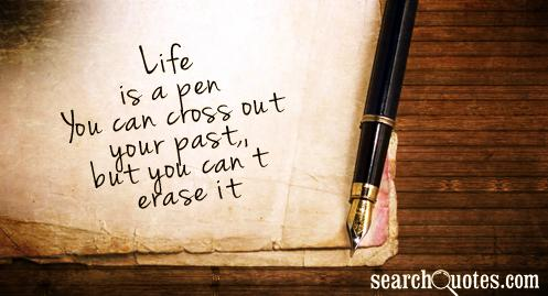Life is a pen. You can cross out your past, but you can't erase it.