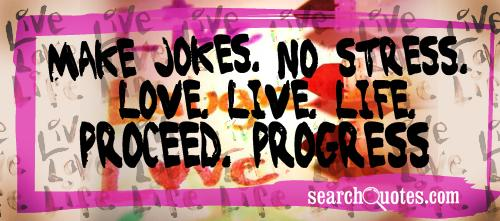 make jokes. no stress. love. live. life. proceed. progress