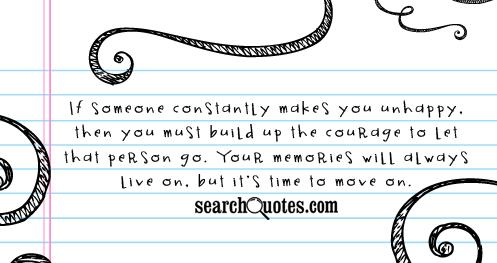 If someone constantly makes you unhappy, then you must build up the courage to let that person go. Your memories will always live on, but it's time to move on.