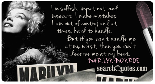 I'm selfish, impatient, and insecure. I make mistakes. I am out of control and at times, hard to handle. But if you can't handle me at my worst, then you don't deserve me at my best.