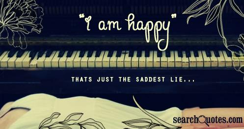 I am happy, thats just the saddest lie...